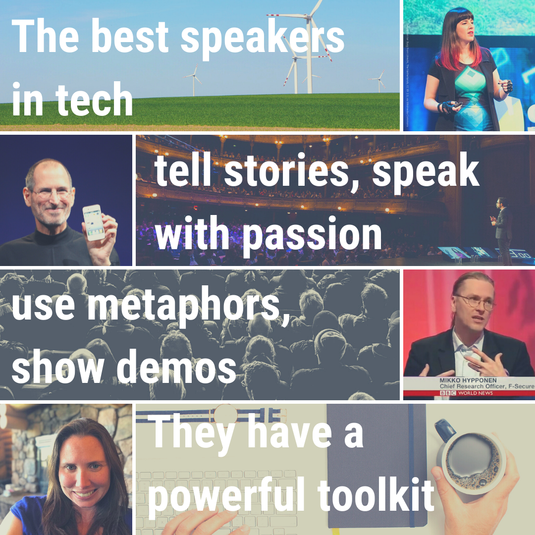 The best speakers in tech tell stories, speak with passion use metaphors, show demos. They have a powerful toolkit.